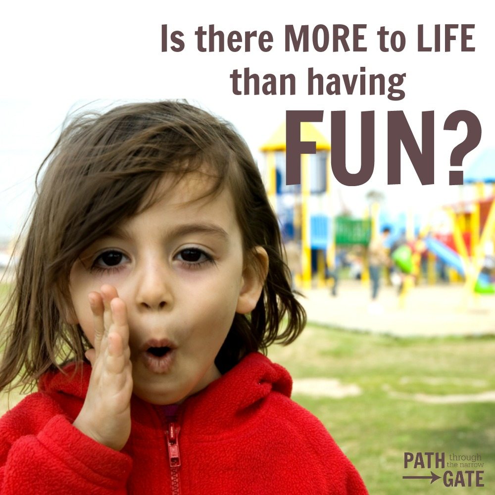 Are you inadvertently teaching your kids that life is all about fun?|Path Through the Narrow Gate
